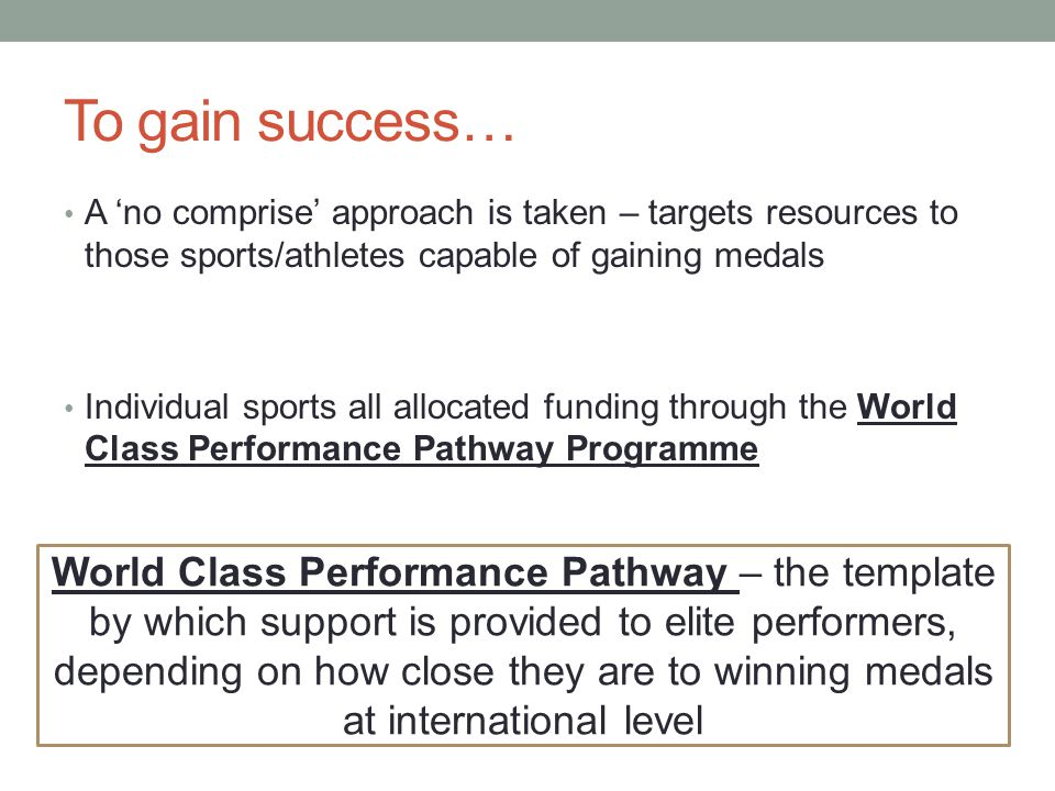 To gain success… A 'no comprise' approach is taken – targets resources to those sports/athletes capable of gaining medals.