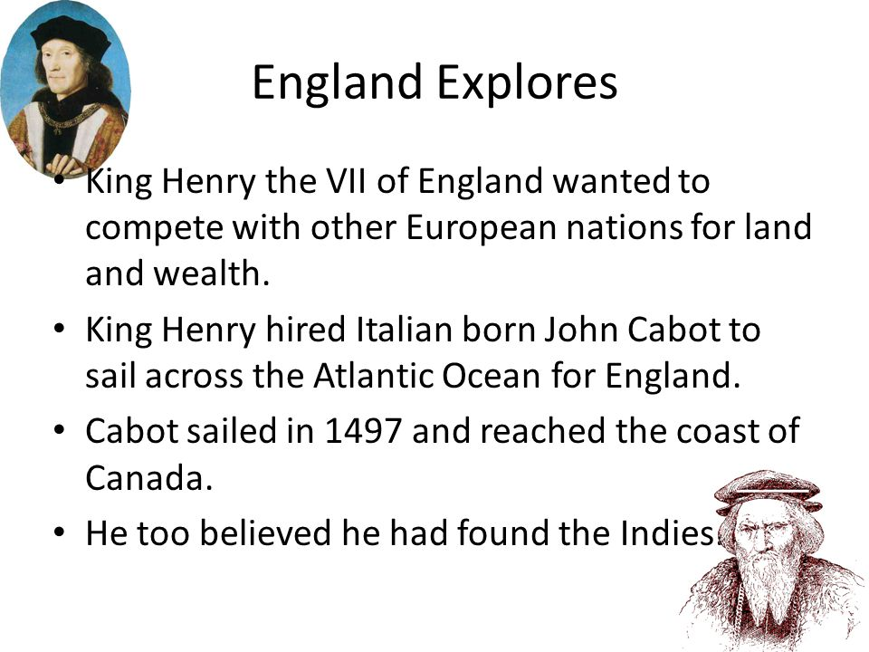 England Explores King Henry the VII of England wanted to compete with other European nations for land and wealth.