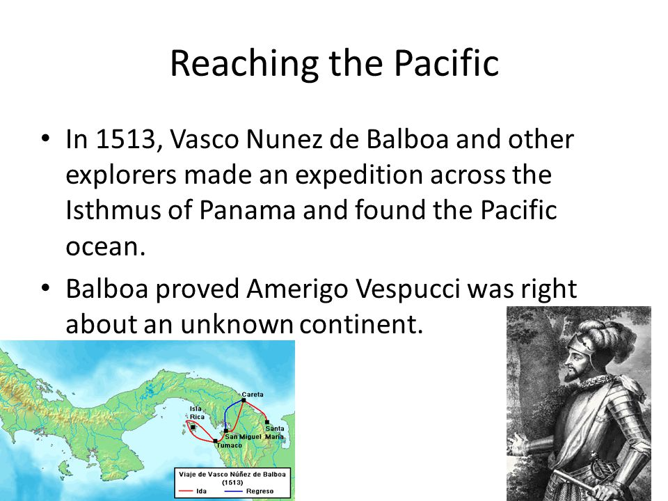 Reaching the Pacific In 1513, Vasco Nunez de Balboa and other explorers made an expedition across the Isthmus of Panama and found the Pacific ocean.