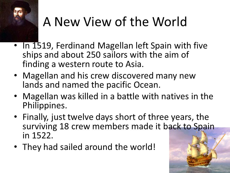 A New View of the World In 1519, Ferdinand Magellan left Spain with five ships and about 250 sailors with the aim of finding a western route to Asia.
