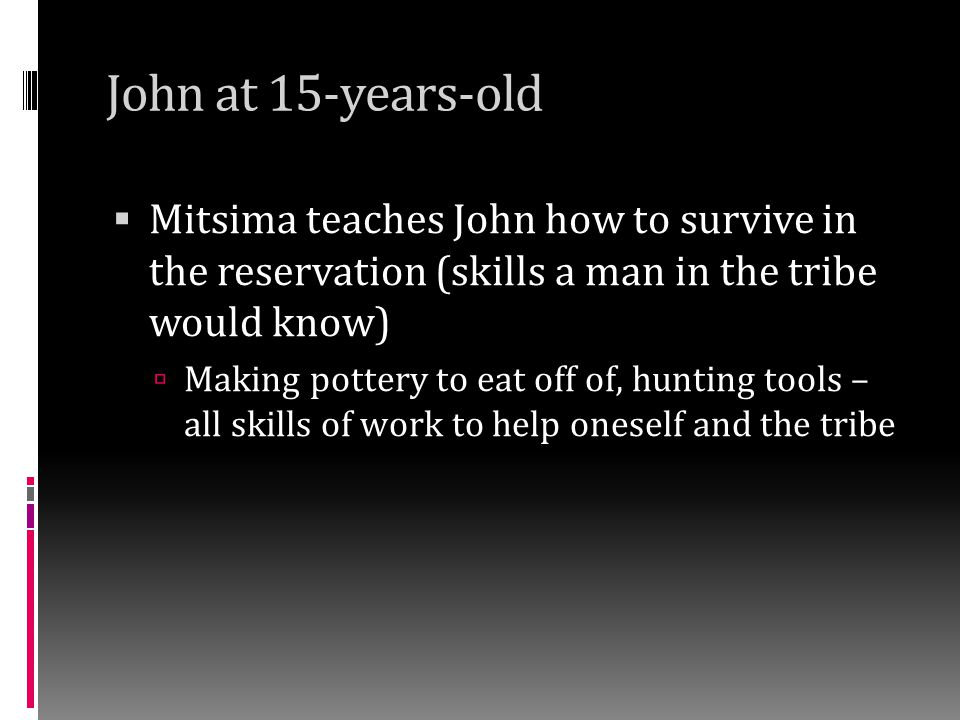 John at 15-years-old Mitsima teaches John how to survive in the reservation (skills a man in the tribe would know)