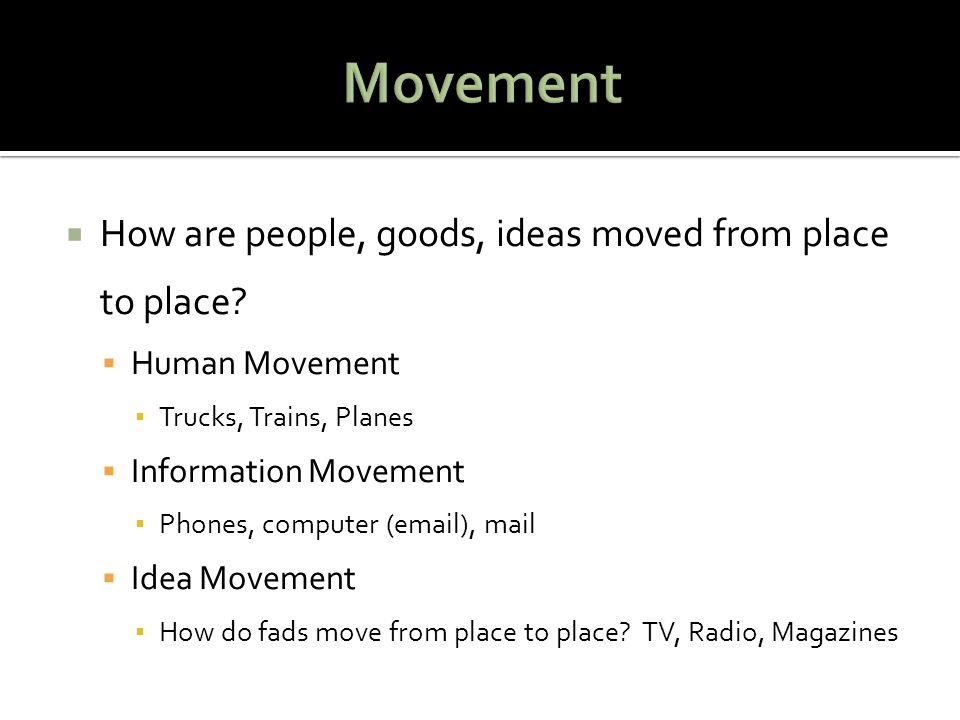 Movement How are people, goods, ideas moved from place to place