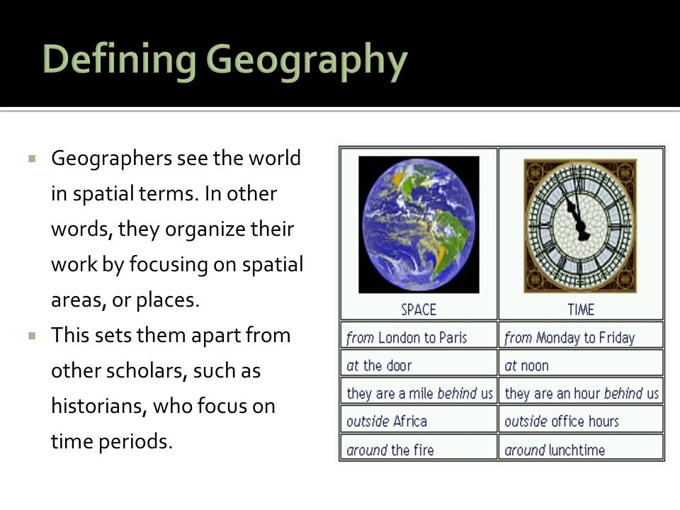 Defining Geography Geographers see the world in spatial terms. In other words, they organize their work by focusing on spatial areas, or places.