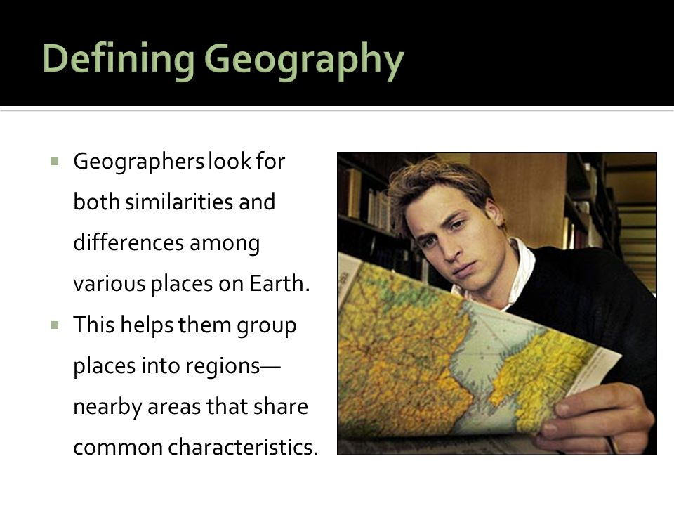 Defining Geography Geographers look for both similarities and differences among various places on Earth.