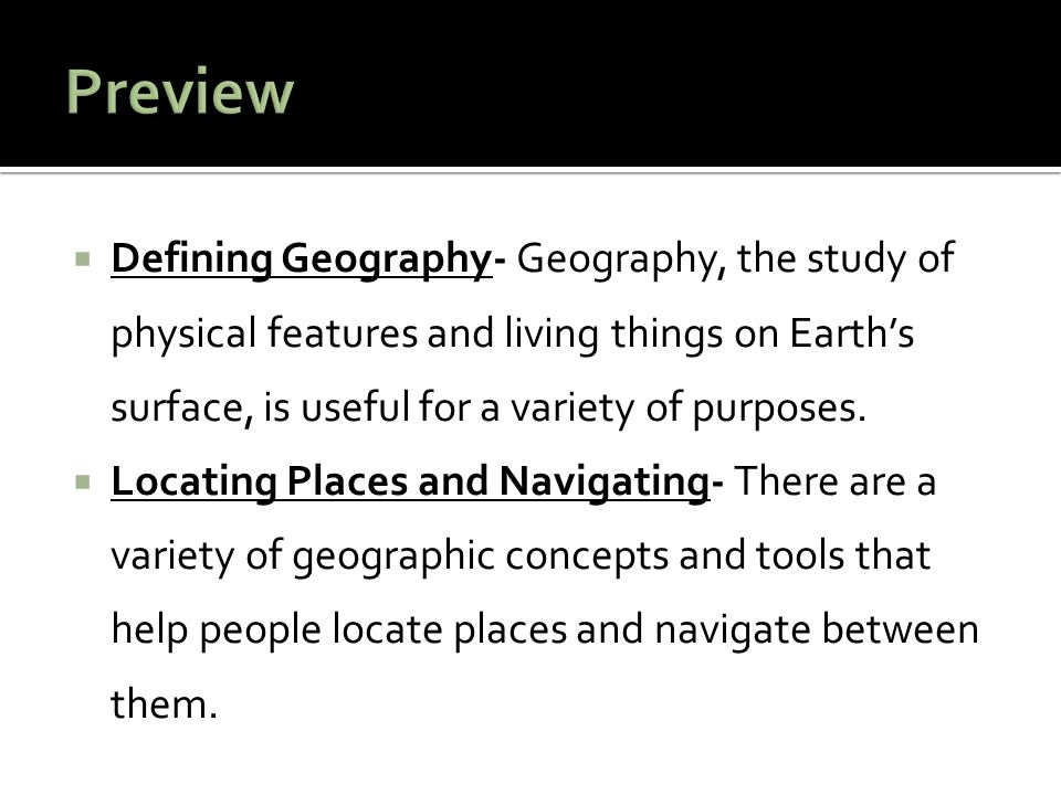 Preview Defining Geography- Geography, the study of physical features and living things on Earth's surface, is useful for a variety of purposes.
