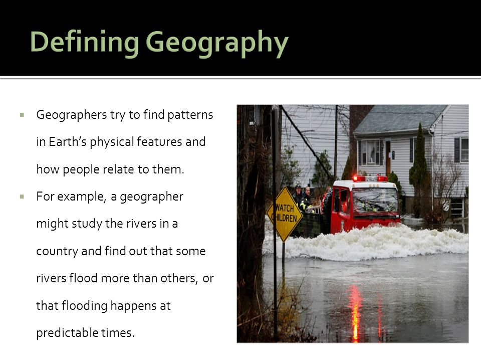 Defining Geography Geographers try to find patterns in Earth's physical features and how people relate to them.