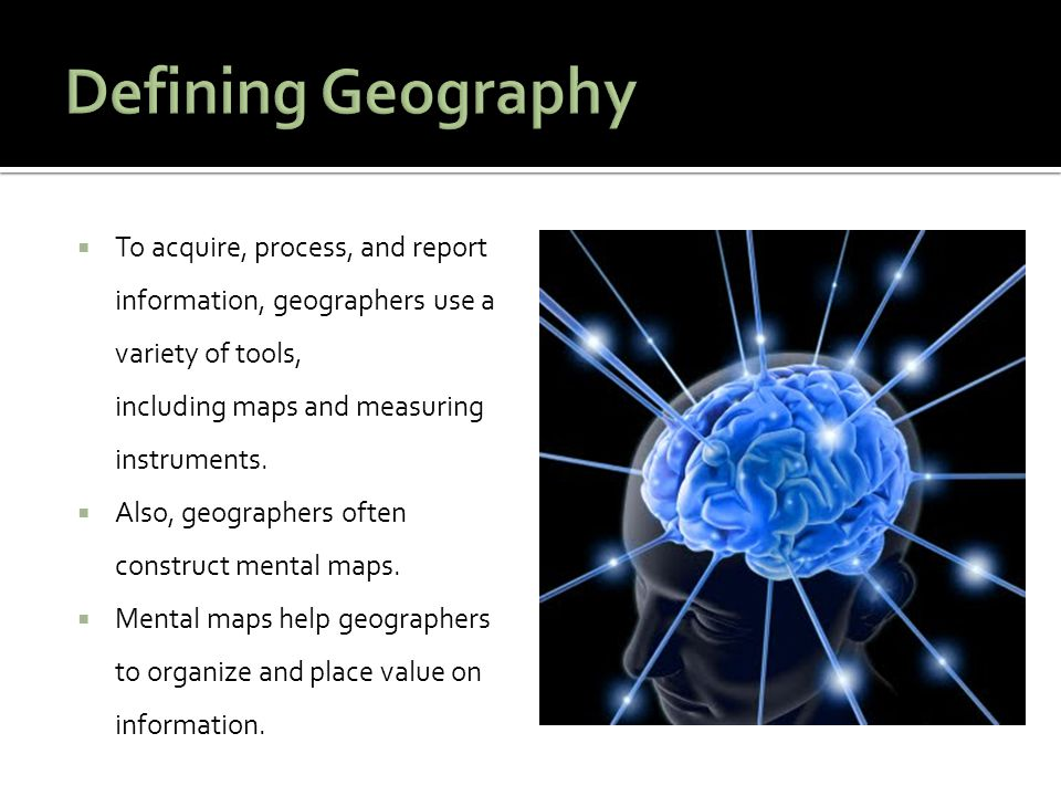 Defining Geography To acquire, process, and report information, geographers use a variety of tools, including maps and measuring instruments.