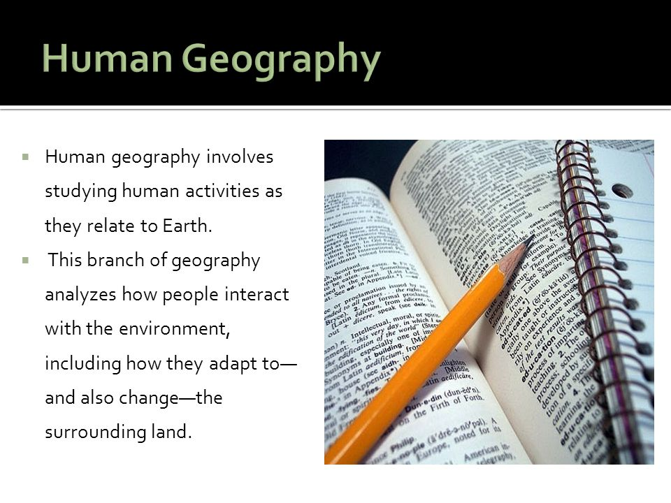 Human Geography Human geography involves studying human activities as they relate to Earth.
