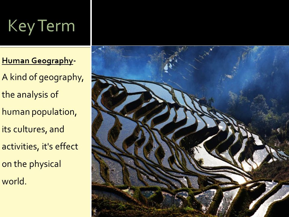 Key Term Human Geography- A kind of geography, the analysis of human population, its cultures, and activities, it s effect on the physical world.