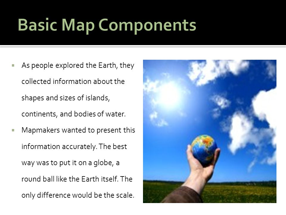 Basic Map Components As people explored the Earth, they collected information about the shapes and sizes of islands, continents, and bodies of water.