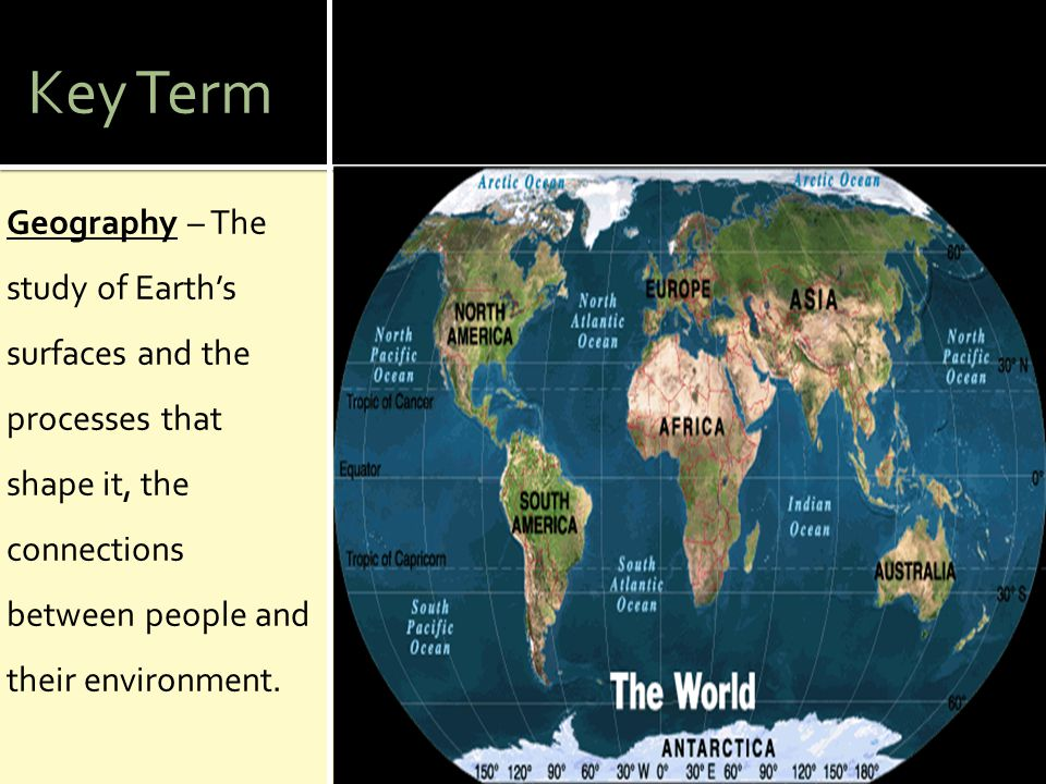 Key Term Geography – The study of Earth's surfaces and the processes that shape it, the connections between people and their environment.
