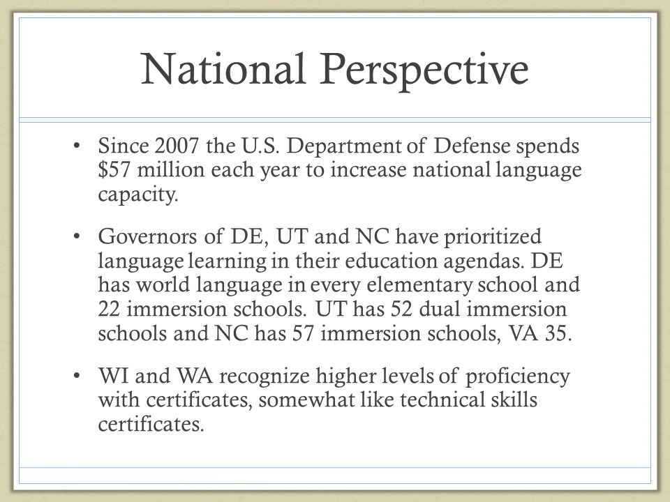 National Perspective Since 2007 the U.S. Department of Defense spends $57 million each year to increase national language capacity.