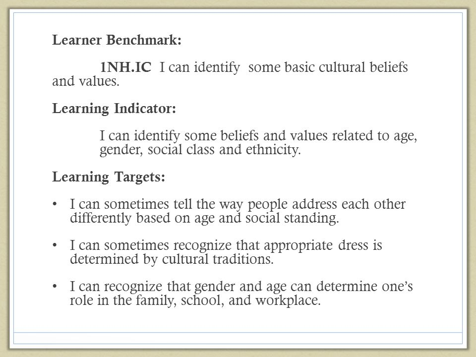 Learner Benchmark: 1NH.IC I can identify some basic cultural beliefs and values. Learning Indicator: