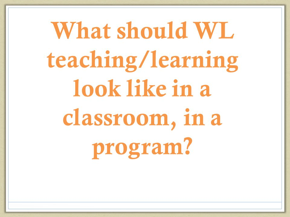 What should WL teaching/learning look like in a classroom, in a program