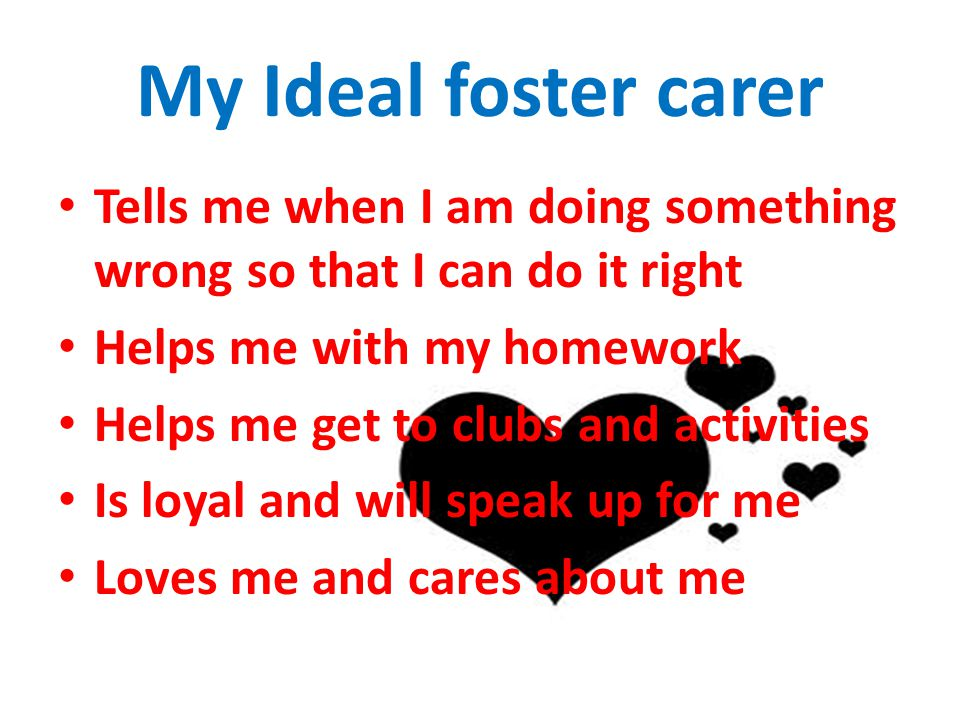 My Ideal foster carer Tells me when I am doing something wrong so that I can do it right. Helps me with my homework.