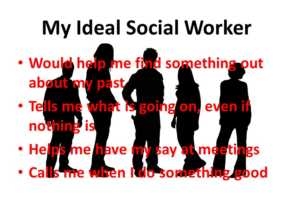 My Ideal Social Worker Would help me find something out about my past
