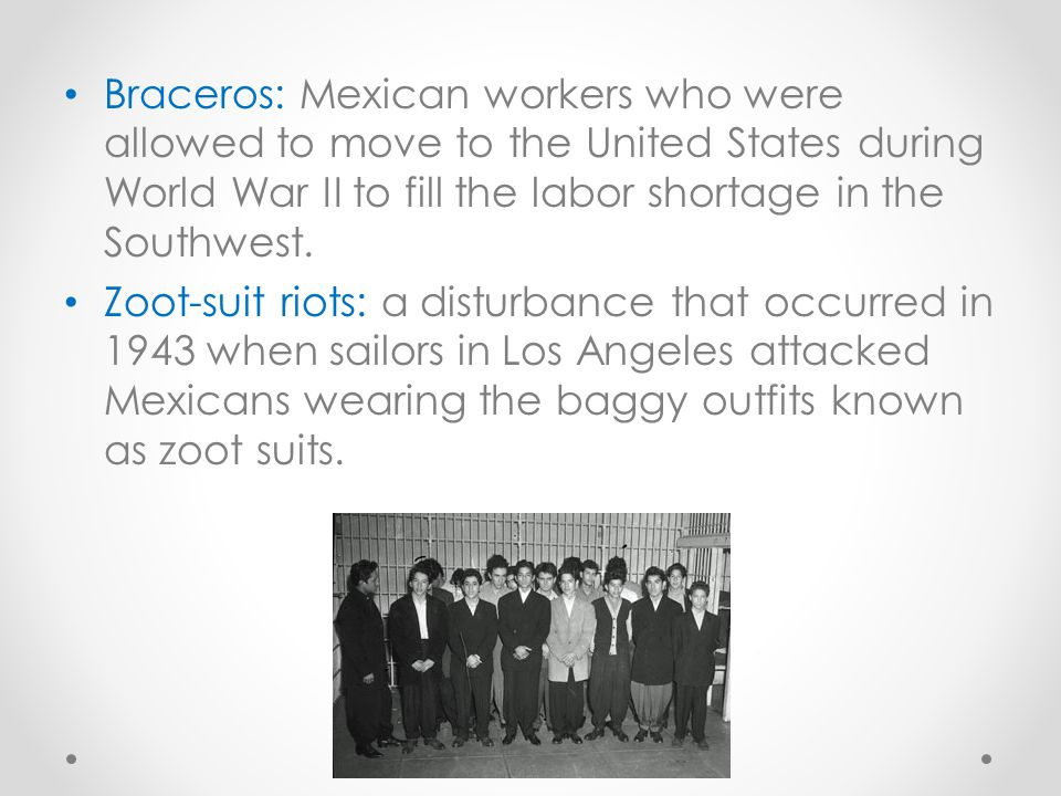 Braceros: Mexican workers who were allowed to move to the United States during World War II to fill the labor shortage in the Southwest.