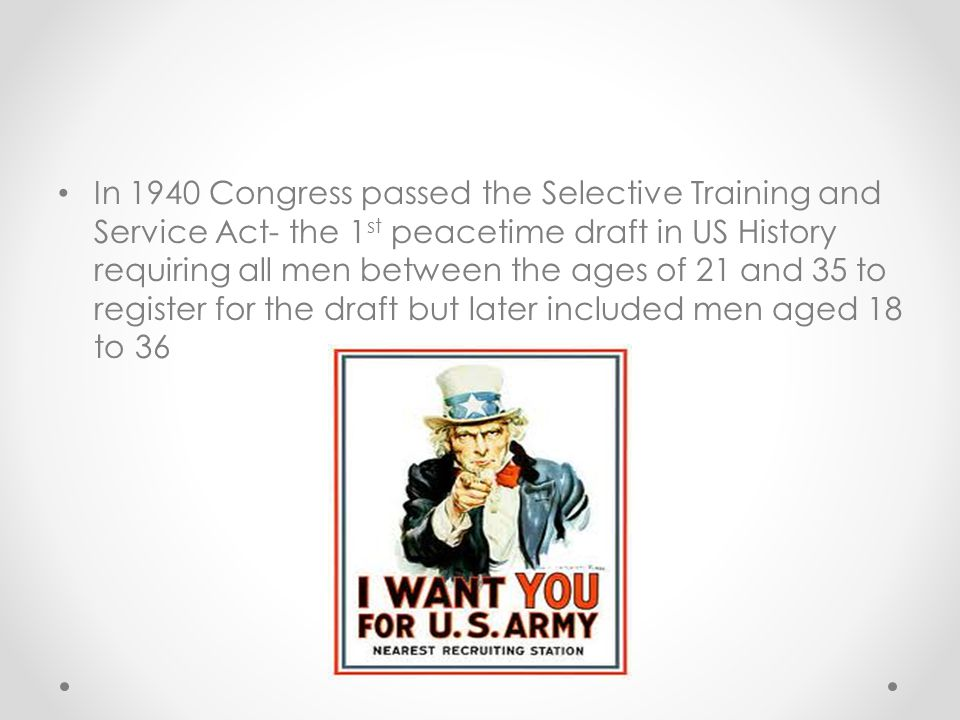 In 1940 Congress passed the Selective Training and Service Act- the 1st peacetime draft in US History requiring all men between the ages of 21 and 35 to register for the draft but later included men aged 18 to 36