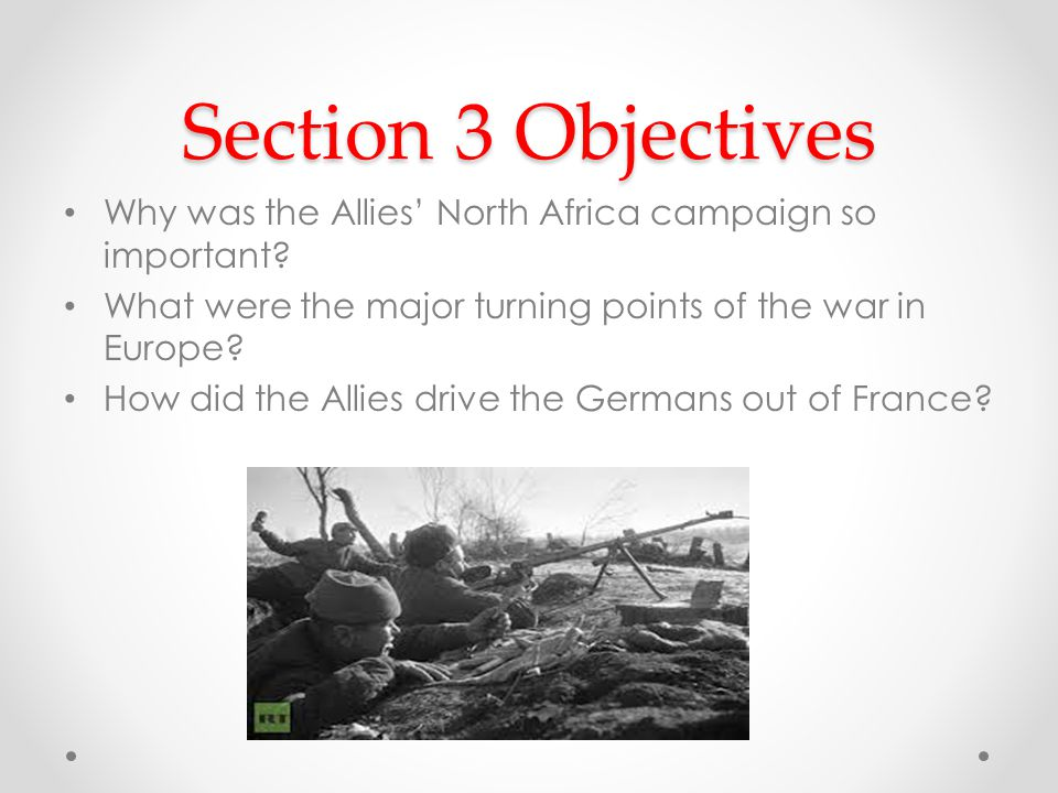 Section 3 Objectives Why was the Allies' North Africa campaign so important What were the major turning points of the war in Europe