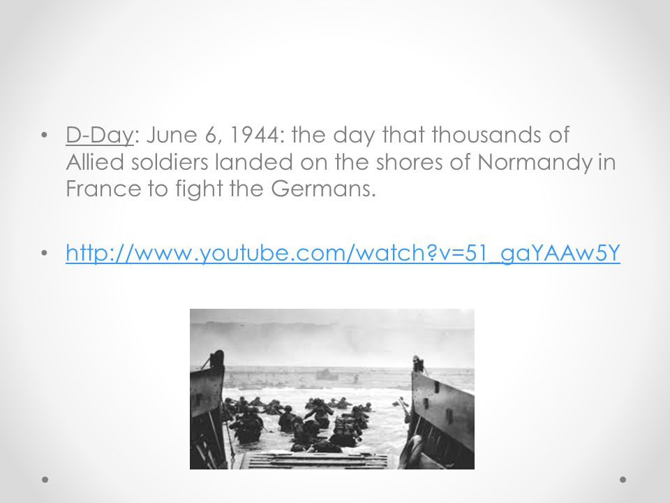 D-Day: June 6, 1944: the day that thousands of Allied soldiers landed on the shores of Normandy in France to fight the Germans.