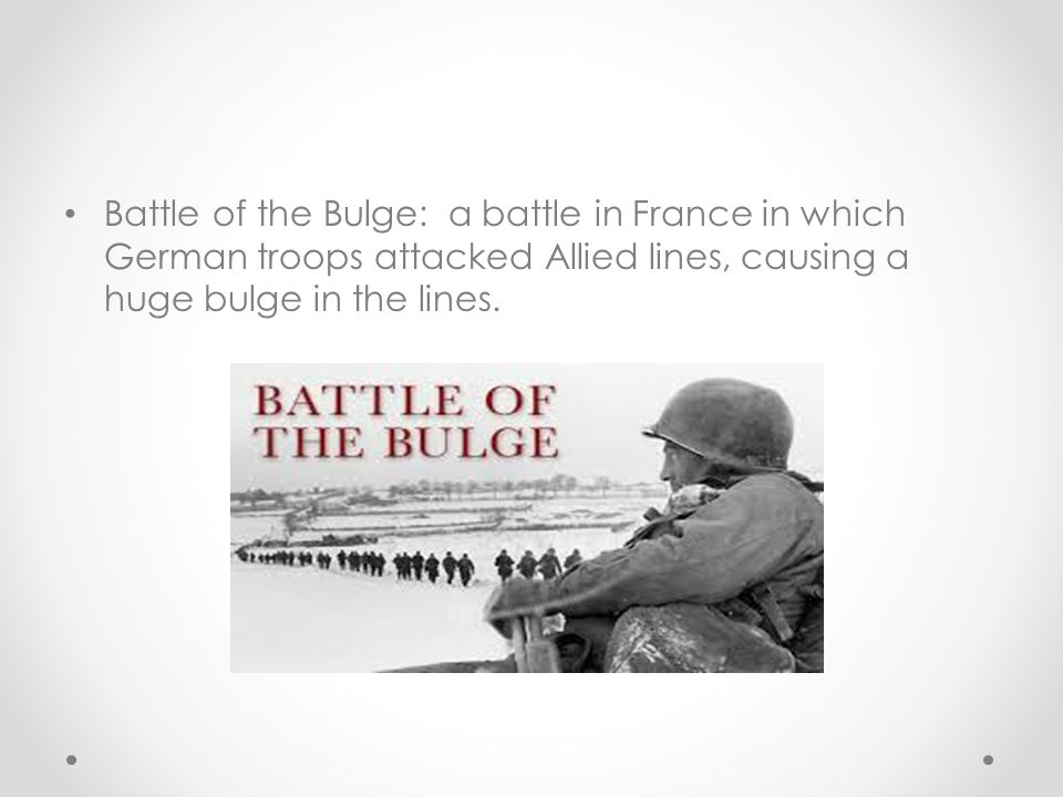 Battle of the Bulge: a battle in France in which German troops attacked Allied lines, causing a huge bulge in the lines.