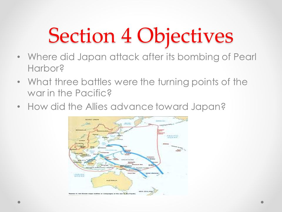 Section 4 Objectives Where did Japan attack after its bombing of Pearl Harbor What three battles were the turning points of the war in the Pacific