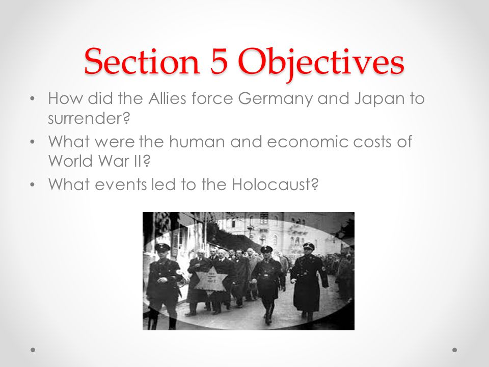 Section 5 Objectives How did the Allies force Germany and Japan to surrender What were the human and economic costs of World War II