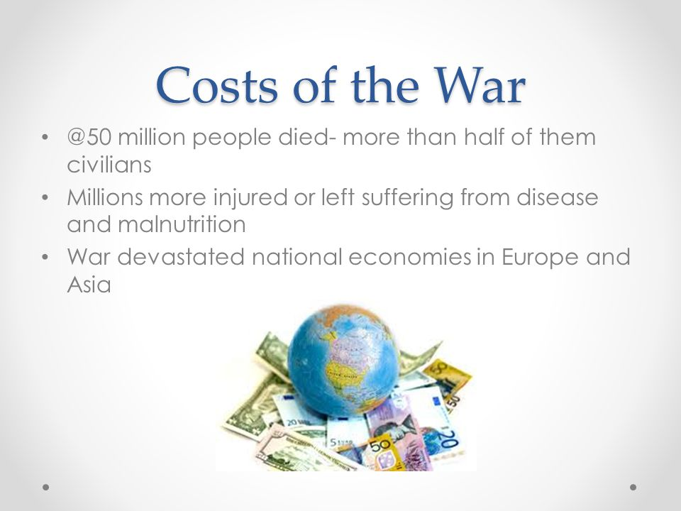 Costs of the War @50 million people died- more than half of them civilians. Millions more injured or left suffering from disease and malnutrition.