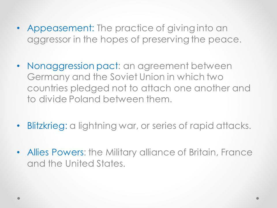Appeasement: The practice of giving into an aggressor in the hopes of preserving the peace.