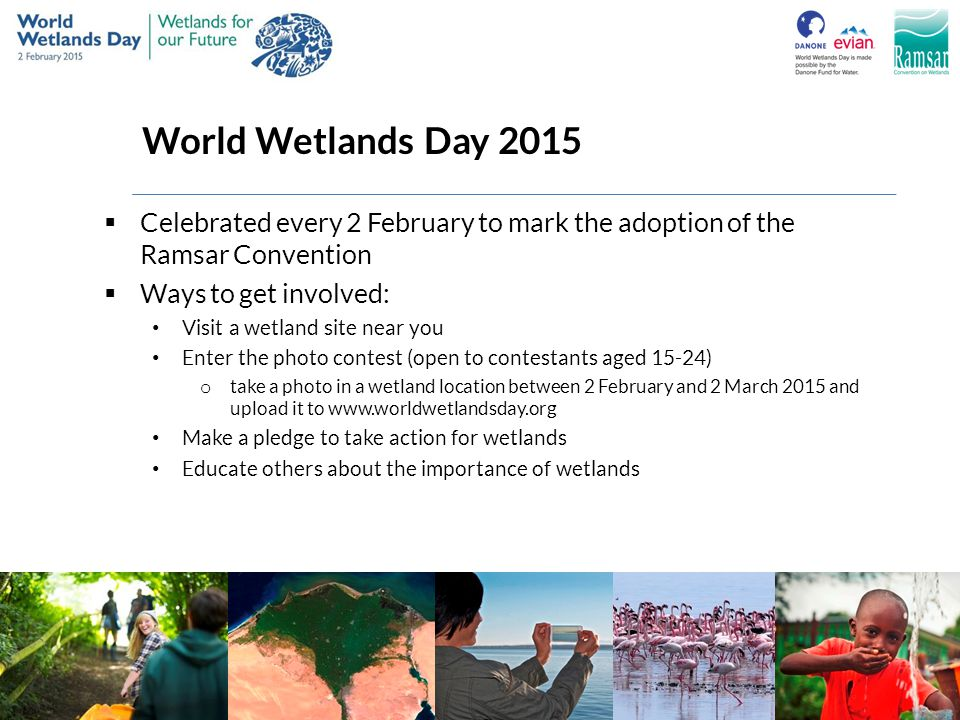 World Wetlands Day 2015 Celebrated every 2 February to mark the adoption of the Ramsar Convention. Ways to get involved:
