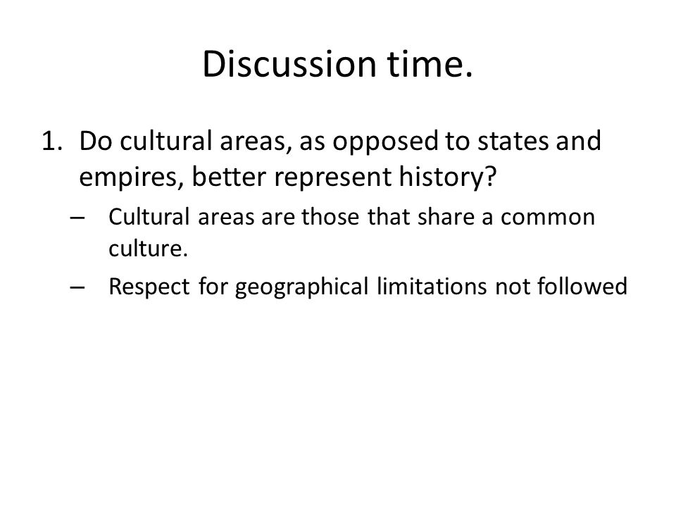 Discussion time. Do cultural areas, as opposed to states and empires, better represent history
