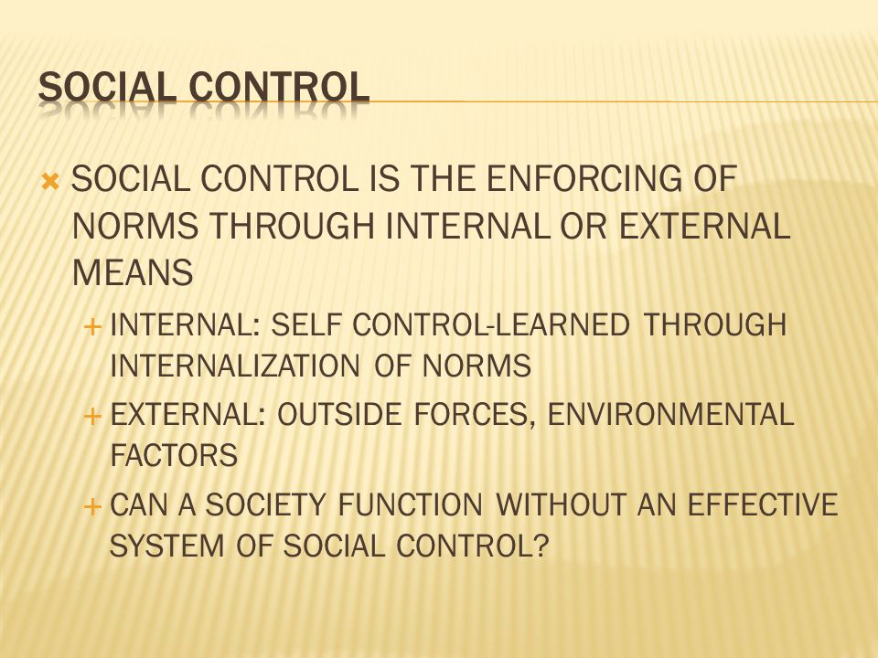 SOCIAL CONTROL SOCIAL CONTROL IS THE ENFORCING OF NORMS THROUGH INTERNAL OR EXTERNAL MEANS.