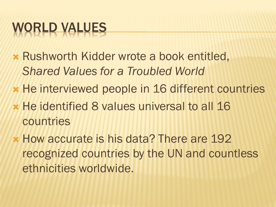 WORLD VALUES Rushworth Kidder wrote a book entitled, Shared Values for a Troubled World. He interviewed people in 16 different countries.