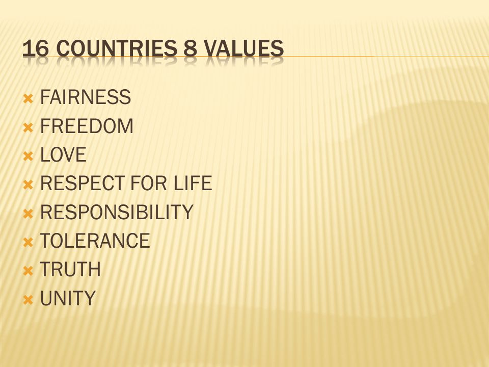 16 Countries 8 values FAIRNESS FREEDOM LOVE RESPECT FOR LIFE