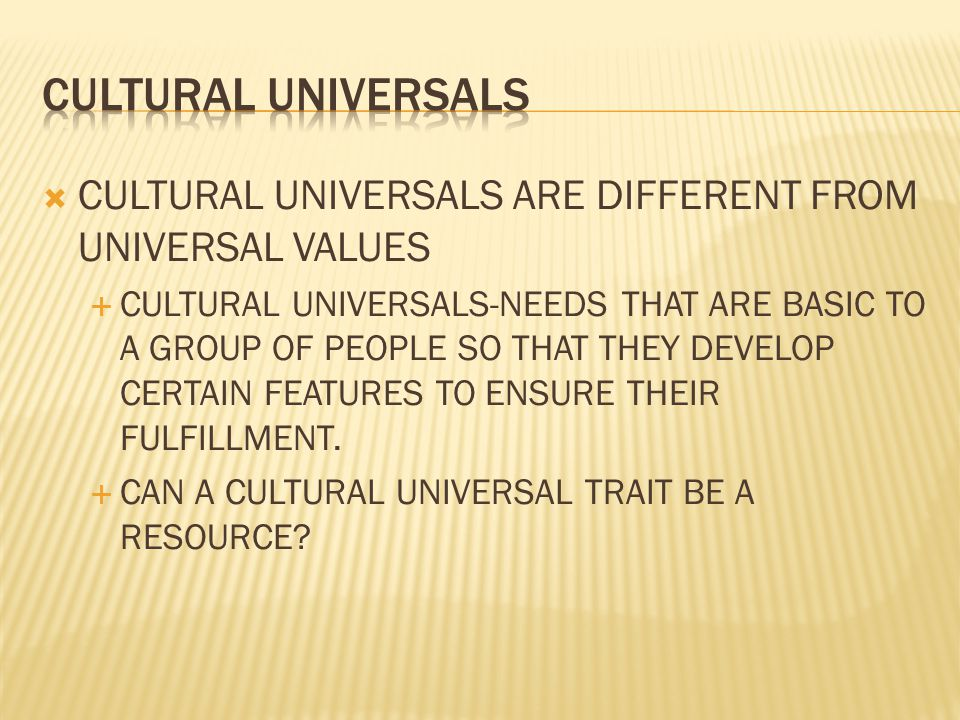 CULTURAL UNIVERSALS CULTURAL UNIVERSALS ARE DIFFERENT FROM UNIVERSAL VALUES.