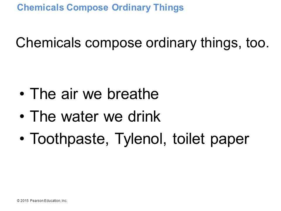Chemicals compose ordinary things, too.