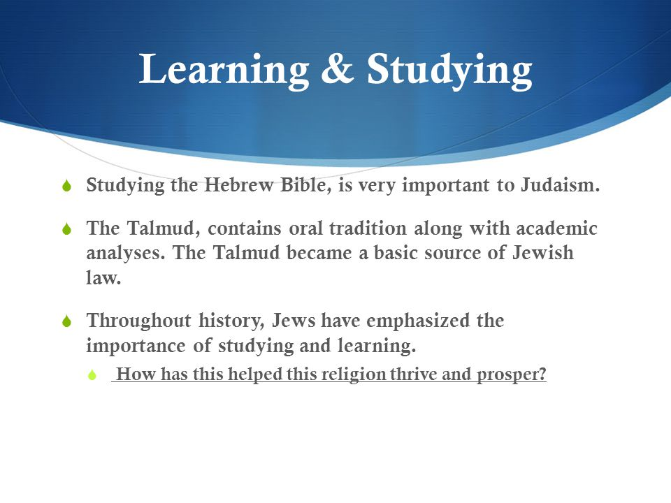 Learning & Studying Studying the Hebrew Bible, is very important to Judaism.