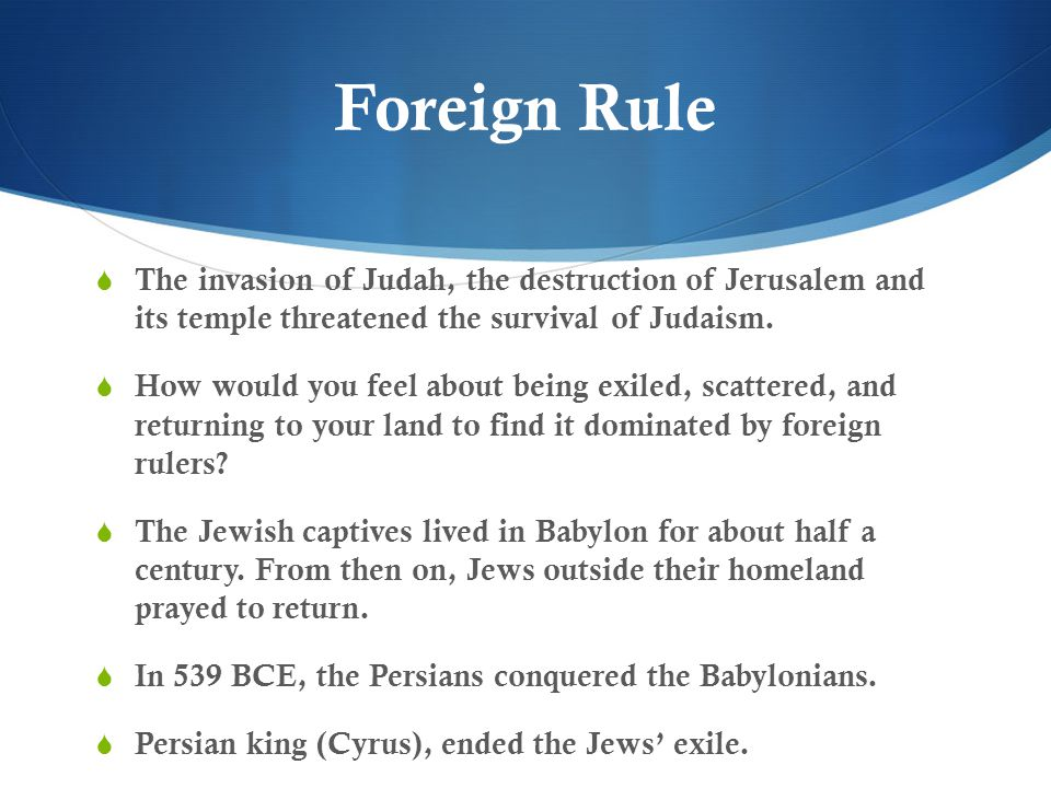 Foreign Rule The invasion of Judah, the destruction of Jerusalem and its temple threatened the survival of Judaism.