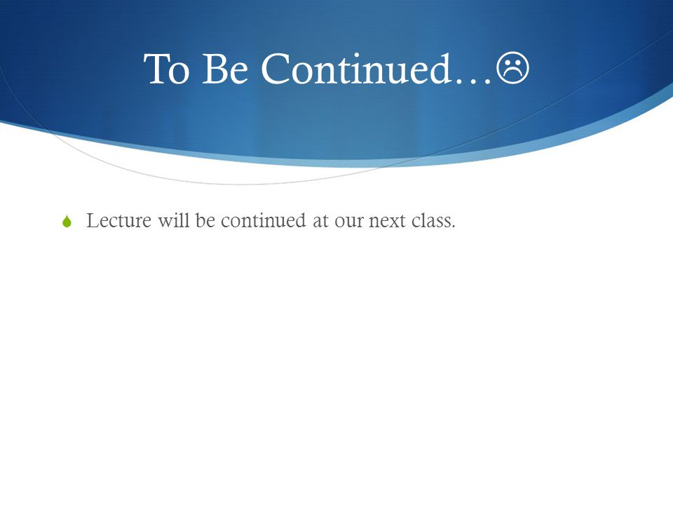 To Be Continued… Lecture will be continued at our next class.