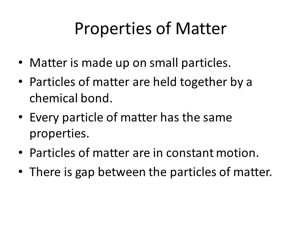Properties of Matter Matter is made up on small particles.