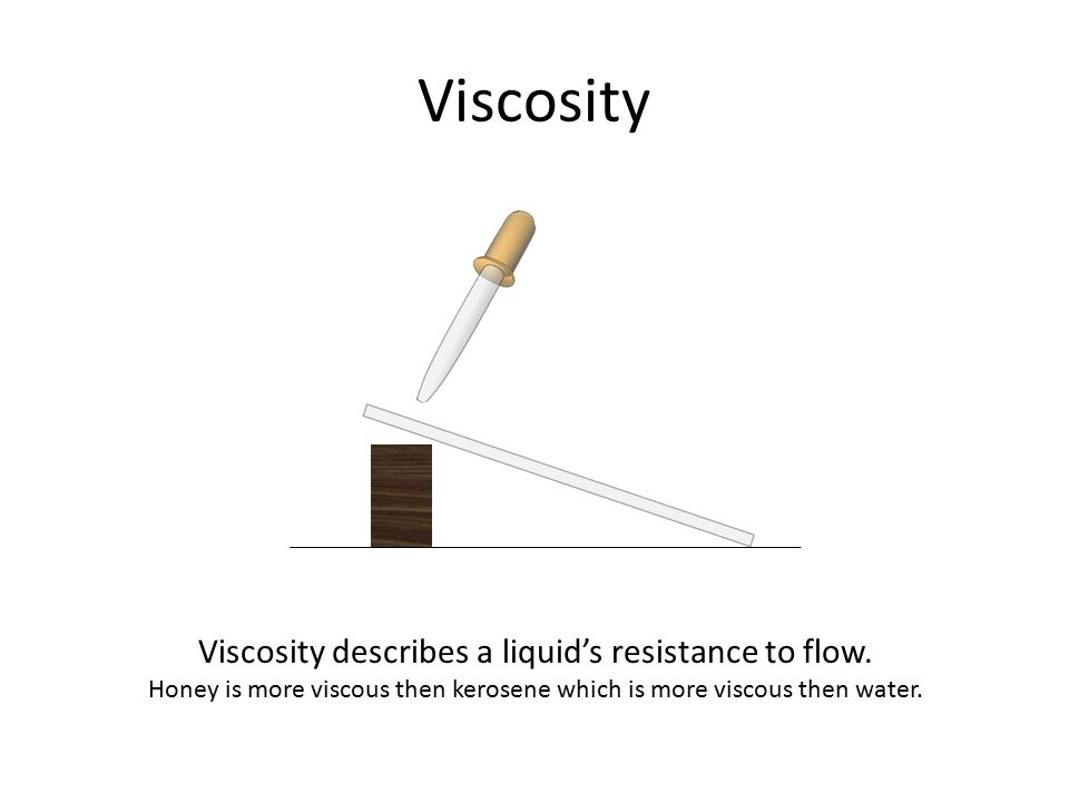 Viscosity Viscosity describes a liquid's resistance to flow.