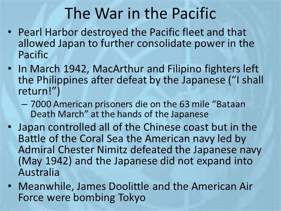 The War in the Pacific Pearl Harbor destroyed the Pacific fleet and that allowed Japan to further consolidate power in the Pacific.