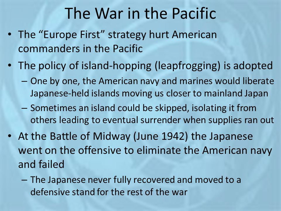 The War in the Pacific The Europe First strategy hurt American commanders in the Pacific. The policy of island-hopping (leapfrogging) is adopted.
