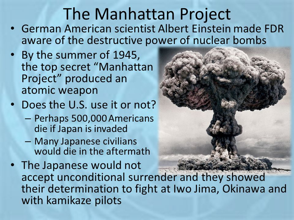 The Manhattan Project German American scientist Albert Einstein made FDR aware of the destructive power of nuclear bombs.