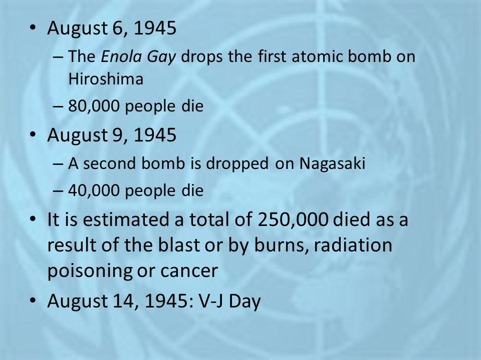 August 6, 1945 The Enola Gay drops the first atomic bomb on Hiroshima. 80,000 people die. August 9, 1945.