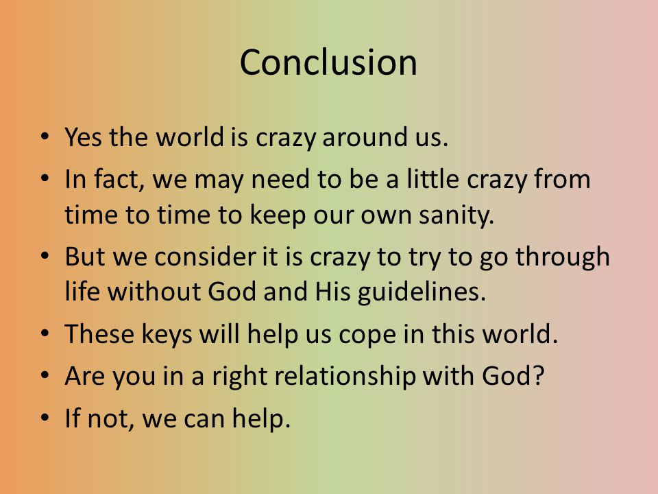Conclusion Yes the world is crazy around us.