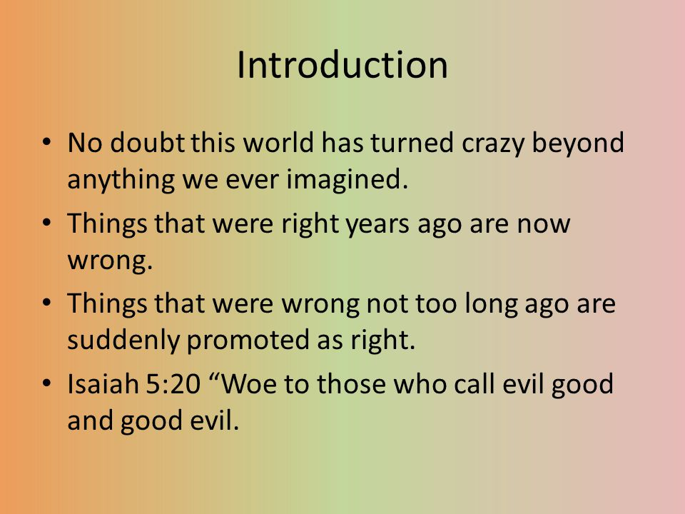 Introduction No doubt this world has turned crazy beyond anything we ever imagined. Things that were right years ago are now wrong.