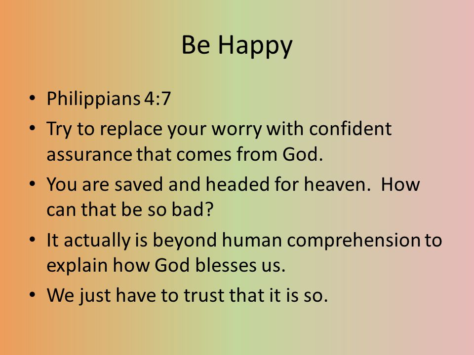 Be Happy Philippians 4:7. Try to replace your worry with confident assurance that comes from God.