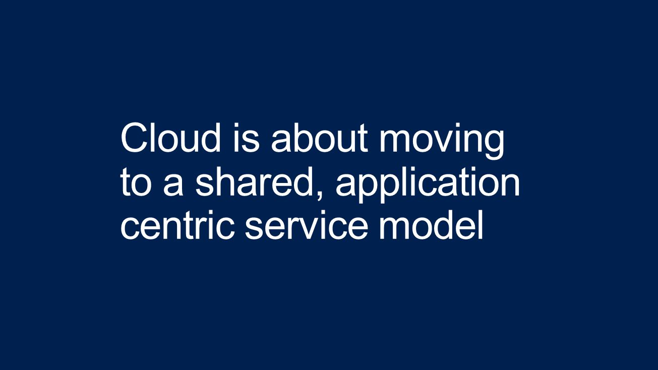 Cloud is about moving to a shared, application centric service model