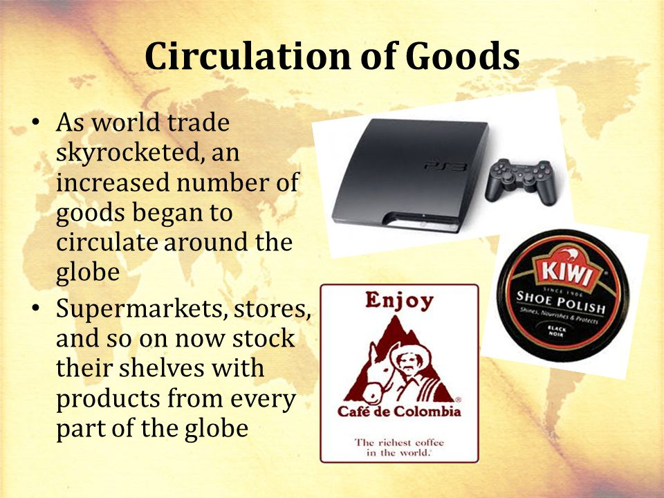 Circulation of Goods As world trade skyrocketed, an increased number of goods began to circulate around the globe.